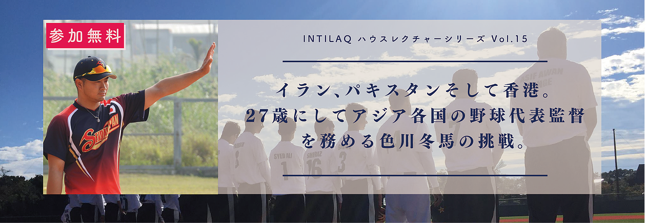 INTILAQハウスレクチャーシリーズ vol.15 〜 イラン、パキスタンそして香港。27歳にしてアジア各国の野球代表監督を務める色川冬馬の挑戦 〜